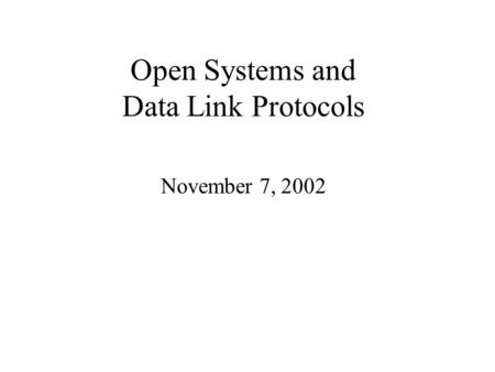 Open Systems and Data Link Protocols November 7, 2002.