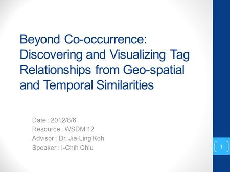 Beyond Co-occurrence: Discovering and Visualizing Tag Relationships from Geo-spatial and Temporal Similarities Date : 2012/8/6 Resource : WSDM'12 Advisor.