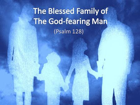 (Psalm 128). The God-fearing Man Psalm 128 He will lead his family in fearing the Lord (Ephesians 5:23, 25; 6:4) He understands what it means to fear.