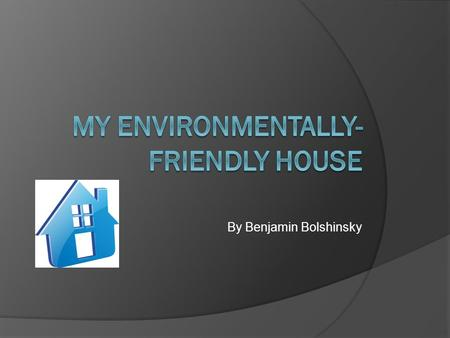 By Benjamin Bolshinsky. Introduction: In the course of the Collaborative unit I designed an eco- friendly house. This house uses very little energy <strong>and</strong>.