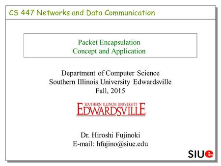 CS 447 Networks and Data Communication Packet Encapsulation Concept and Application Department of Computer Science Southern Illinois University Edwardsville.
