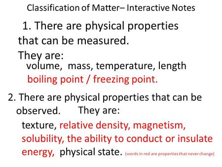 Classification of Matter– Interactive Notes volume, mass, temperature, length boiling point / freezing point. 1. There are physical properties that can.