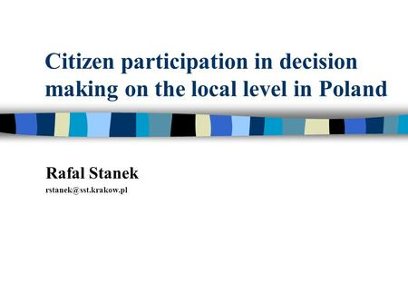 Citizen participation in decision making on the local level in Poland Rafal Stanek