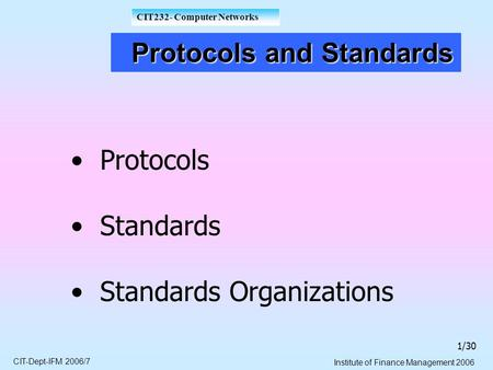 CIT-Dept-IFM 2006/7 Institute of Finance Management 2006 CIT232- Computer Networks 1/30 Protocols and Standards Protocols and Standards Protocols Standards.