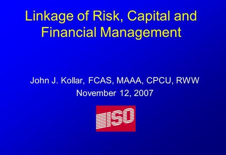 Linkage of Risk, Capital and Financial Management John J. Kollar, FCAS, MAAA, CPCU, RWW November 12, 2007.