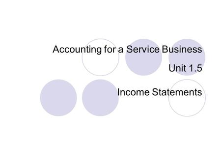 Accounting for a Service Business Unit 1.5 Income Statements.