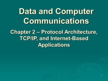 Data and Computer Communications Chapter 2 – Protocol Architecture, TCP/IP, and Internet-Based Applications 1.