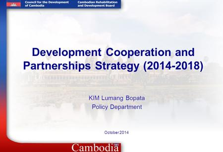 Development Cooperation and Partnerships Strategy (2014-2018) October 2014 KIM Lumang Bopata Policy Department.