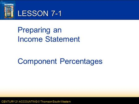 CENTURY 21 ACCOUNTING © Thomson/South-Western LESSON 7-1 Preparing an Income Statement Component Percentages.