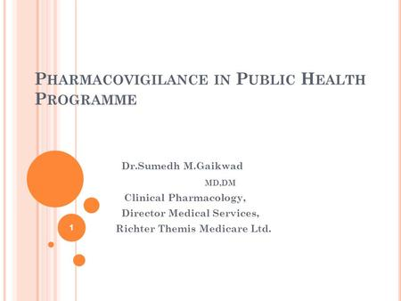 P HARMACOVIGILANCE IN P UBLIC H EALTH P ROGRAMME Dr.Sumedh M.Gaikwad MD,DM Clinical Pharmacology, Director Medical Services, Richter Themis Medicare Ltd.