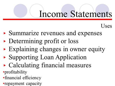 Income Statements Uses ▸ Summarize revenues and expenses ▸ Determining profit or loss ▸ Explaining changes in owner equity ▸ Supporting Loan Application.