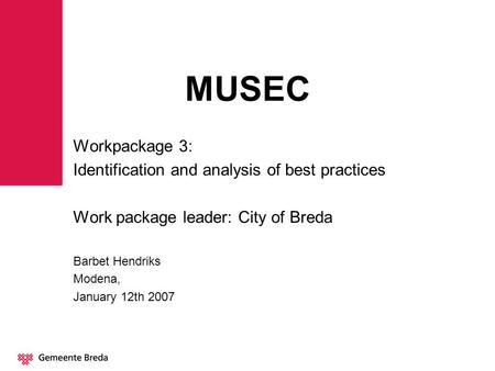MUSEC Workpackage 3: Identification and analysis of best practices Work package leader: City of Breda Barbet Hendriks Modena, January 12th 2007.