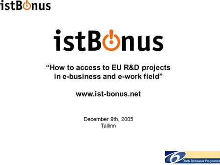 """How to access to EU R&D projects in e-business and e-work field"" www.ist-bonus.net December 9th, 2005 Tallinn."