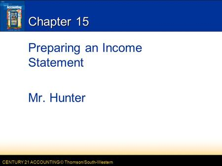 CENTURY 21 ACCOUNTING © Thomson/South-Western Chapter 15 Preparing an Income Statement Mr. Hunter.