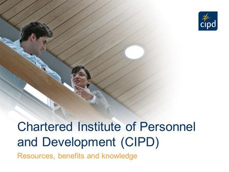 Chartered Institute of Personnel and Development (CIPD) Resources, benefits and knowledge.