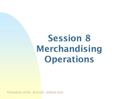 FINANCIAL ACTG. - BUS 020 - SPRING 2015 Session 8 Merchandising Operations.