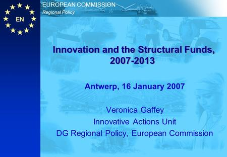 EN Regional Policy EUROPEAN COMMISSION Innovation and the Structural Funds, 2007-2013 Antwerp, 16 January 2007 Veronica Gaffey Innovative Actions Unit.