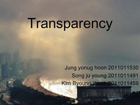 Transparency Jung yonug hoon 2011011530 Song ju young 2011011491 Kim Byoung Wook 2011011459.