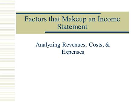 Factors that Makeup an Income Statement Analyzing Revenues, Costs, & Expenses.