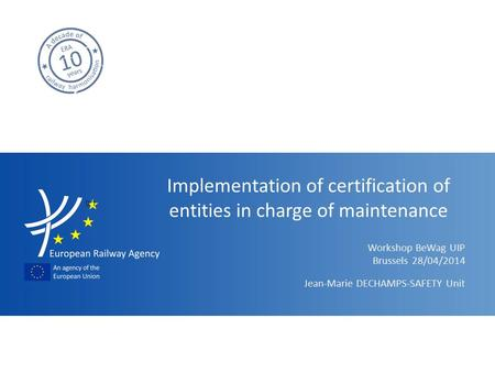 Workshop BeWag UIP Implementation of certification of entities in charge of maintenance Jean-Marie DECHAMPS-SAFETY Unit Brussels 28/04/2014 9.1.
