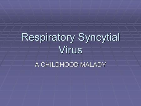 Respiratory Syncytial Virus A CHILDHOOD MALADY. History  RSV,which stands for Respiratory Syncytial Virus, is a severe disease that can lead to a lower.