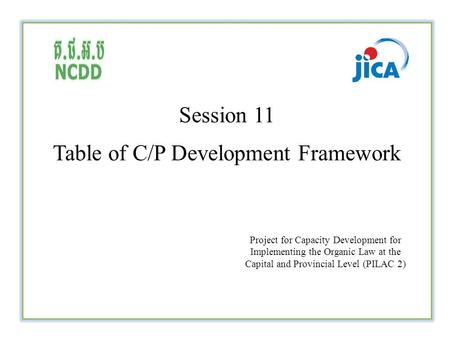 Session 11 Table of C/P Development Framework Project for Capacity Development for Implementing the Organic Law at the Capital and Provincial Level (PILAC.