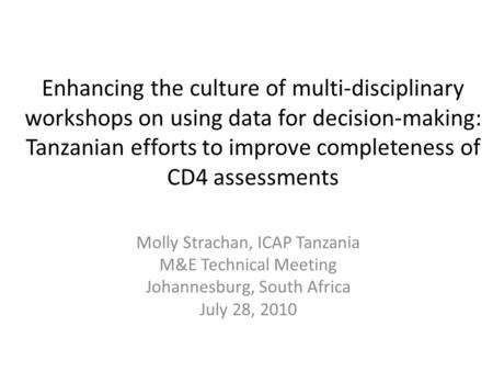 Enhancing the culture of multi-disciplinary workshops on using data for decision-making: Tanzanian efforts to improve completeness of CD4 assessments Molly.