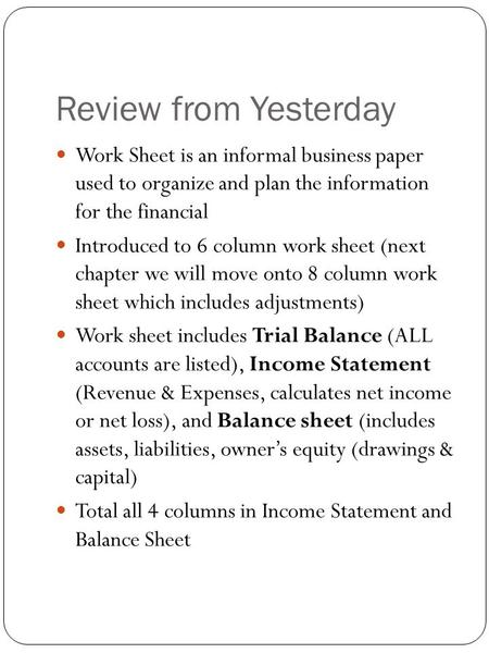 Review from Yesterday Work Sheet is an informal business paper used to organize and plan the information for the financial Introduced to 6 column work.
