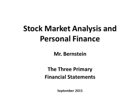 Stock Market Analysis and Personal Finance Mr. Bernstein The Three Primary Financial Statements September 2015.