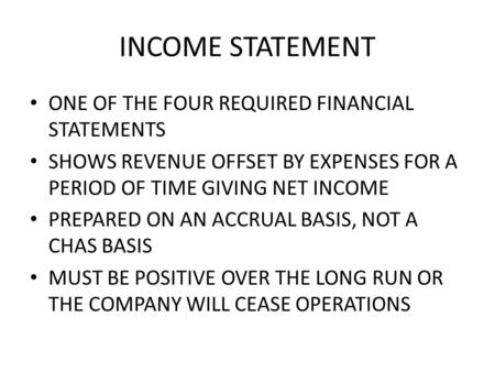 INCOME STATEMENT ONE OF THE FOUR REQUIRED FINANCIAL STATEMENTS SHOWS REVENUE OFFSET BY EXPENSES FOR A PERIOD OF TIME GIVING NET INCOME PREPARED ON AN ACCRUAL.