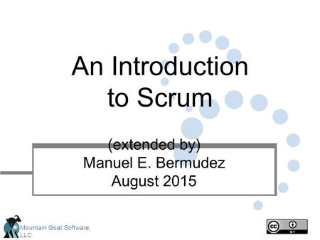 Mountain Goat Software, LLC An Introduction to Scrum (extended by) Manuel E. Bermudez August 2015.