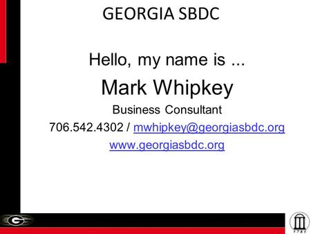 GEORGIA SBDC Hello, my name is... Mark Whipkey Business Consultant 706.542.4302 /