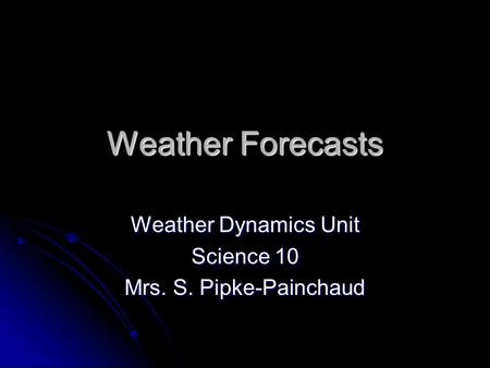 Weather Forecasts Weather Dynamics Unit Science 10 Mrs. S. Pipke-Painchaud.