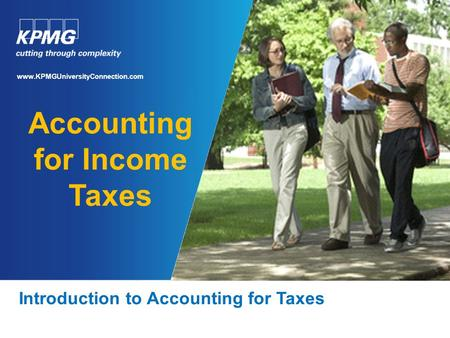 Accounting for Income Taxes Introduction to Accounting for Taxes www.KPMGUniversityConnection.com.