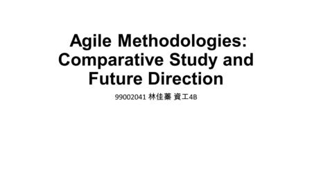 Agile Methodologies: Comparative Study and Future Direction 99002041 林佳蓁 資工 4B.