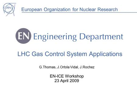 European Organization for Nuclear Research LHC Gas Control System Applications G.Thomas, J.Ortola Vidal, J.Rochez EN-ICE Workshop 23 April 2009.