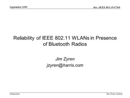 Doc.: IEEE 802.15-073r0 Submission September 1999 Jim Zyren, Intersil Reliability of IEEE 802.11 WLANs in Presence of Bluetooth Radios Jim Zyren