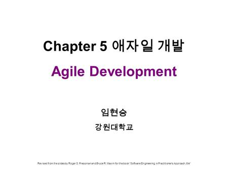 "Chapter 5 애자일 개발 Agile Development 임현승 강원대학교 Revised from the slides by Roger S. Pressman and Bruce R. Maxim for the book ""Software Engineering: A Practitioner's."