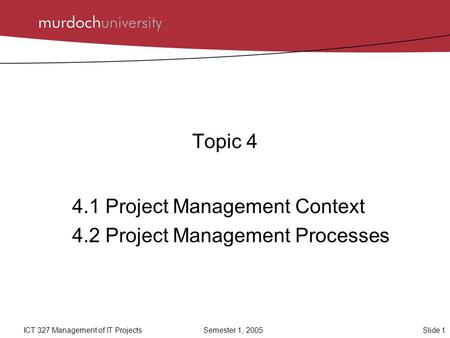 Slide 1ICT 327 Management of IT ProjectsSemester 1, 2005 Topic 4 4.1 Project Management Context 4.2 Project Management Processes.