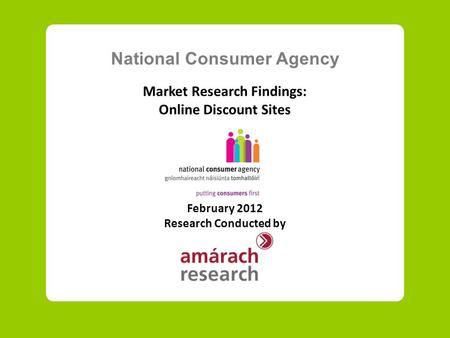 National Consumer Agency Market Research Findings: Online Discount Sites February 2012 Research Conducted by.