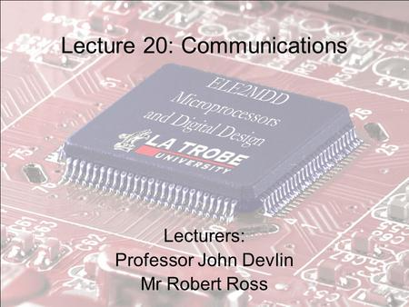 Lecture 20: Communications Lecturers: Professor John Devlin Mr Robert Ross.