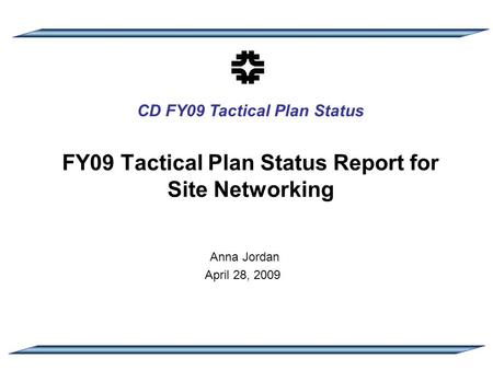 CD FY09 Tactical Plan Status FY09 Tactical Plan Status Report for Site Networking Anna Jordan April 28, 2009.