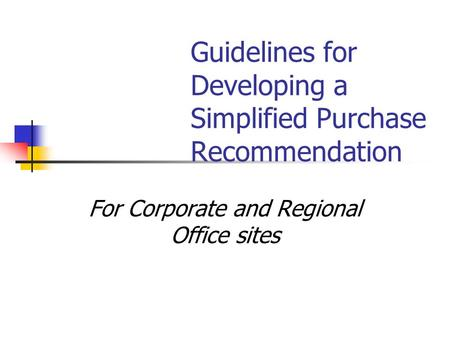 For Corporate and Regional Office sites Guidelines for Developing a Simplified Purchase Recommendation.