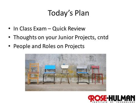 1 Today's Plan In Class Exam – Quick Review Thoughts on your Junior Projects, cntd People and Roles on Projects.