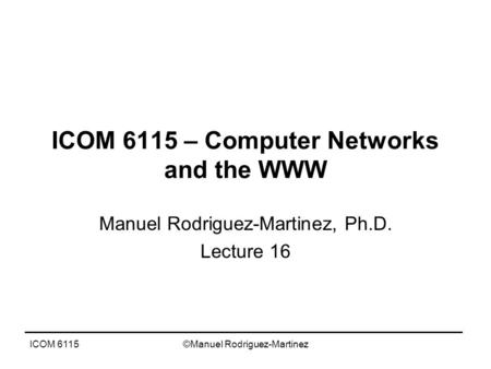 ICOM 6115©Manuel Rodriguez-Martinez ICOM 6115 – Computer Networks and the WWW Manuel Rodriguez-Martinez, Ph.D. Lecture 16.