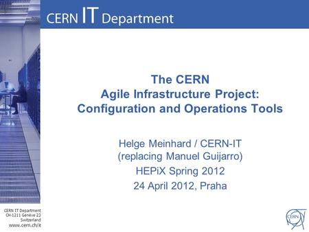 CERN IT Department CH-1211 Genève 23 Switzerland www.cern.ch/i t The CERN Agile Infrastructure Project: Configuration and Operations Tools Helge Meinhard.