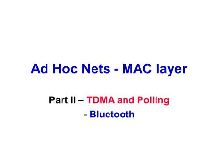 Ad Hoc Nets - MAC layer Part II – TDMA and Polling - Bluetooth.
