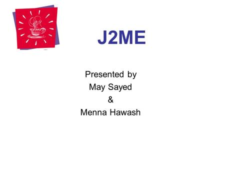 "J2ME Presented by May Sayed & Menna Hawash. Outline Introduction ""Java Technology"" Introduction ""What is J2ME?"" J2ME Architecture J2ME Core Concepts "