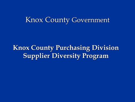Knox County Government Knox County Purchasing Division Supplier Diversity Program.
