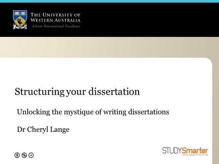Structuring your dissertation Unlocking the mystique of writing dissertations Dr Cheryl Lange.